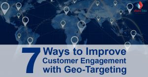 7 Ways to Improve Customer Engagement with Geo-Targeting